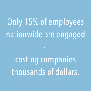 """""""Only 15% of employees nationwide are engaged - costing companies thousands of dollars"""""""