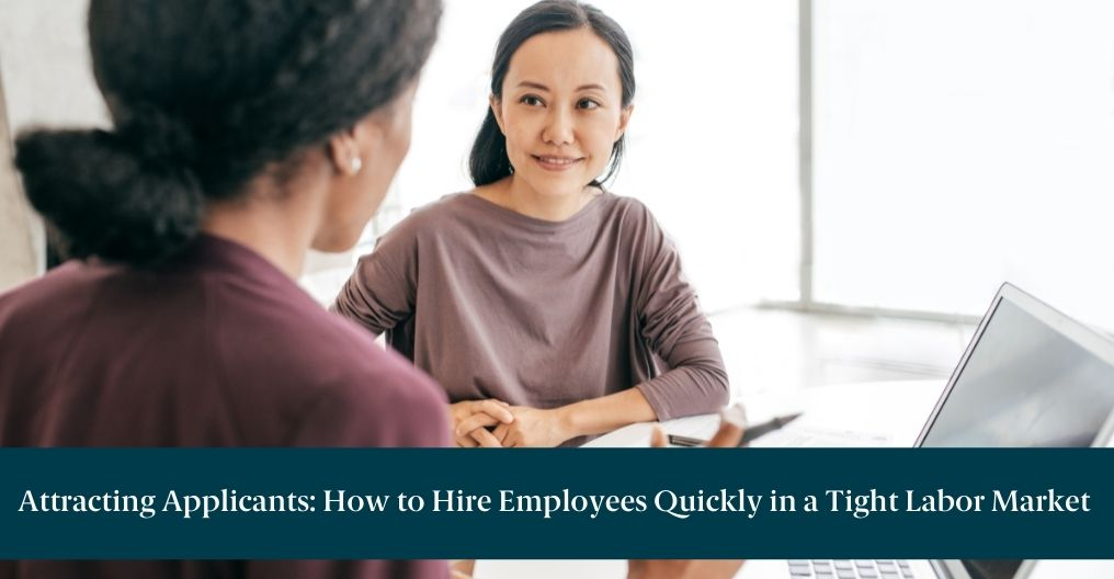"""Two women discussing employment opportunity with text across image reading """"Attracting Applicants: How to Hire Employees Quickly in a Tight Labor Market"""""""