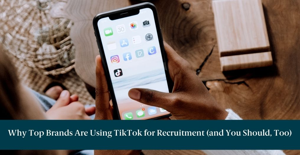 """Person holding a cellphone that displays the TikTok icon with text below reading """"Why Top Brands Are Using TikTok for Recruitment (and You Should, Too)"""