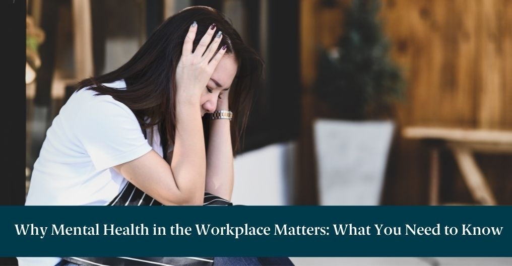 Anxious woman sitting with hands against her temples. A teal banner with text below reads: Why Mental Health in the Workplace Matters: What You Need to Know